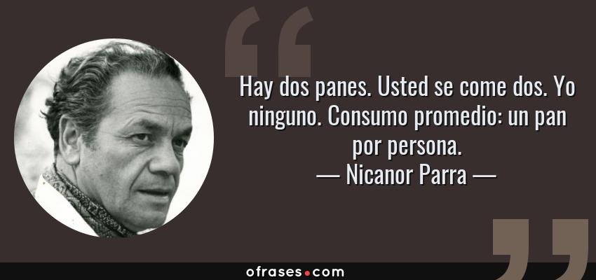Frases de Nicanor Parra - Hay dos panes. Usted se come dos. Yo ninguno. Consumo promedio: un pan por persona.