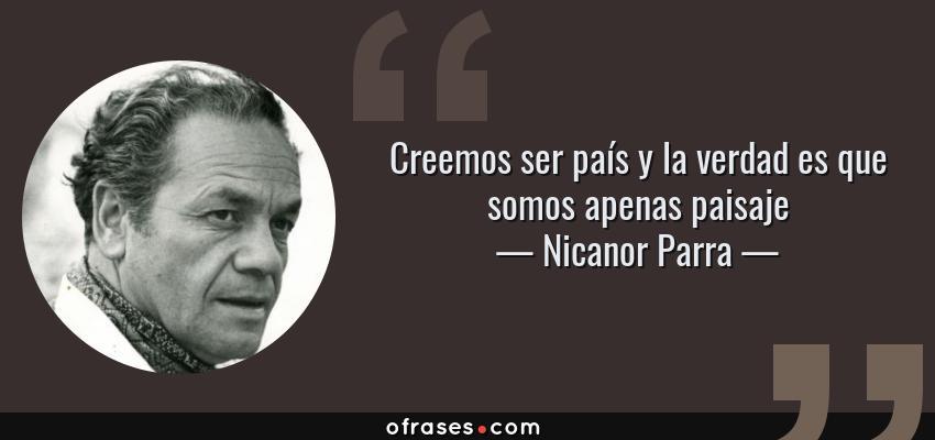 Frases de Nicanor Parra - Creemos ser país y la verdad es que somos apenas paisaje