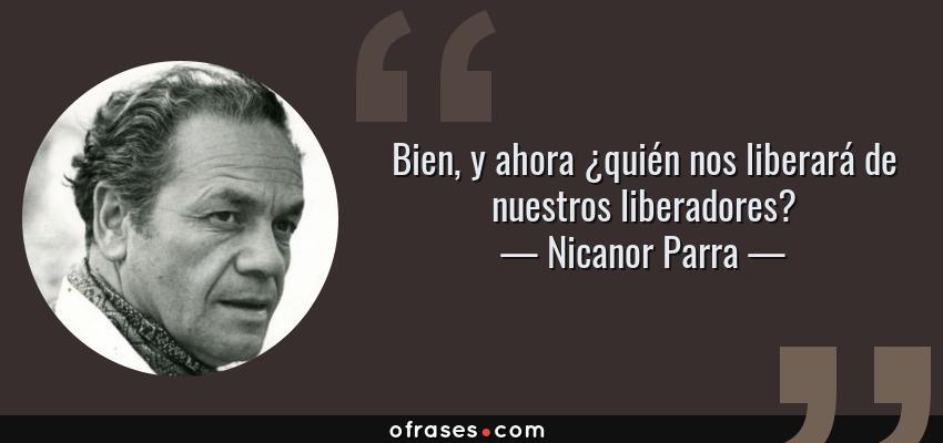 Frases de Nicanor Parra - Bien, y ahora ¿quién nos liberará de nuestros liberadores?