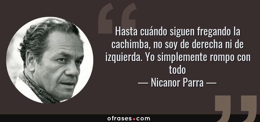 Frases de Nicanor Parra - Hasta cuándo siguen fregando la cachimba, no soy de derecha ni de izquierda. Yo simplemente rompo con todo