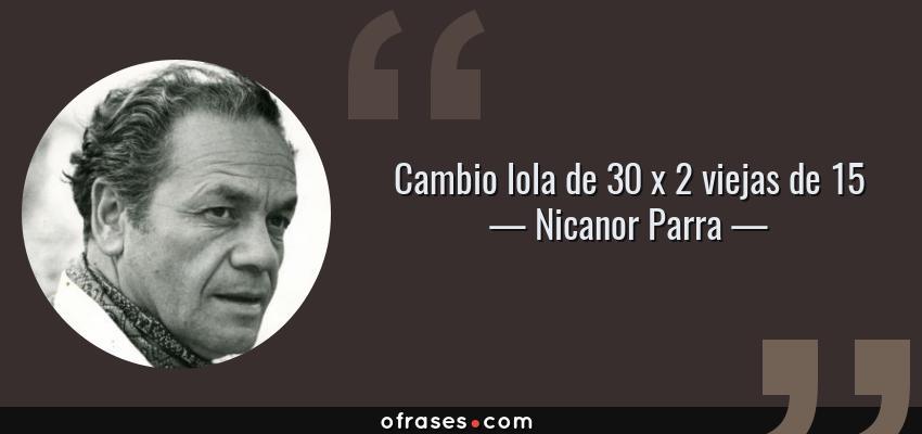 Frases de Nicanor Parra - Cambio lola de 30 x 2 viejas de 15
