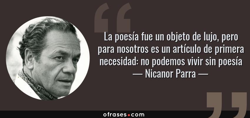 Frases de Nicanor Parra - La poesía fue un objeto de lujo, pero para nosotros es un artículo de primera necesidad: no podemos vivir sin poesía