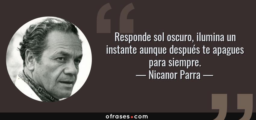 Frases de Nicanor Parra - Responde sol oscuro, ilumina un instante aunque después te apagues para siempre.