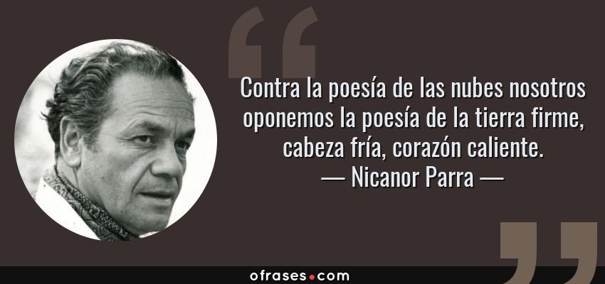 Frases de Nicanor Parra - Contra la poesía de las nubes nosotros oponemos la poesía de la tierra firme, cabeza fría, corazón caliente.