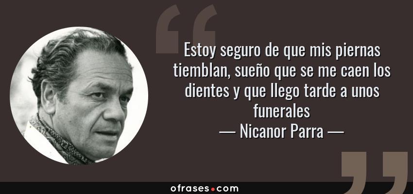 Frases de Nicanor Parra - Estoy seguro de que mis piernas tiemblan, sueño que se me caen los dientes y que llego tarde a unos funerales