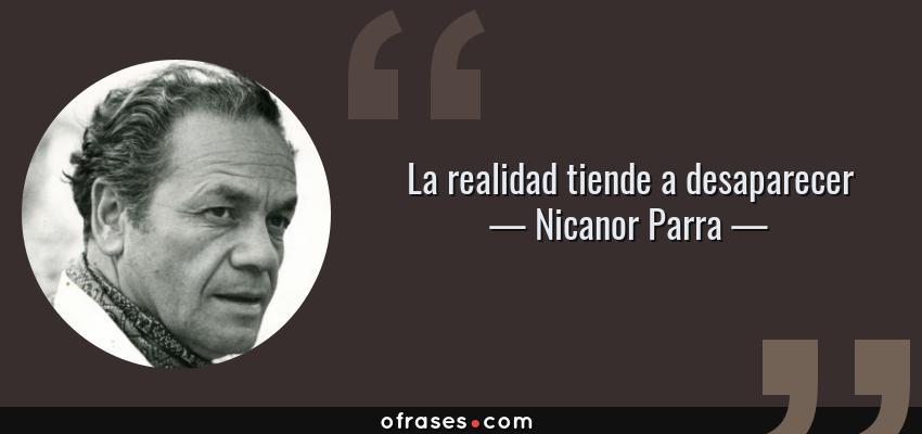 Frases de Nicanor Parra - La realidad tiende a desaparecer