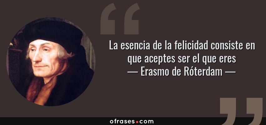 Frases de Erasmo de Róterdam - La esencia de la felicidad consiste en que aceptes ser el que eres