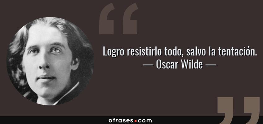 Frases de Oscar Wilde - Logro resistirlo todo, salvo la tentación.