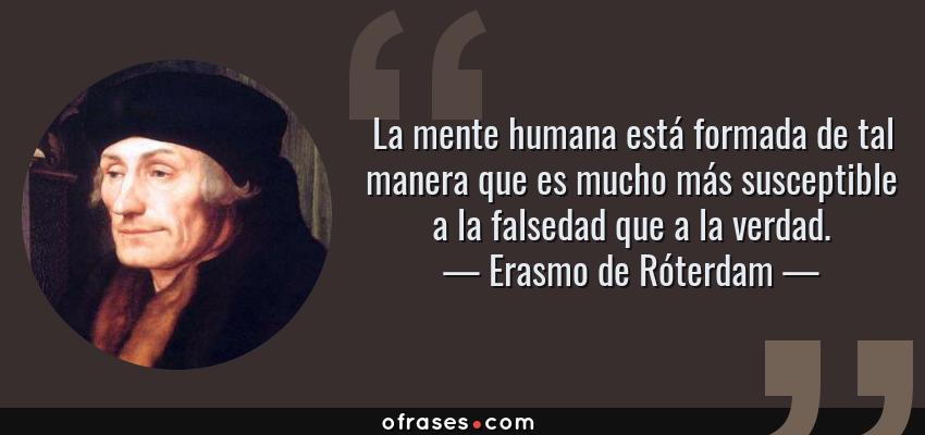 Frases de Erasmo de Róterdam - La mente humana está formada de tal manera que es mucho más susceptible a la falsedad que a la verdad.