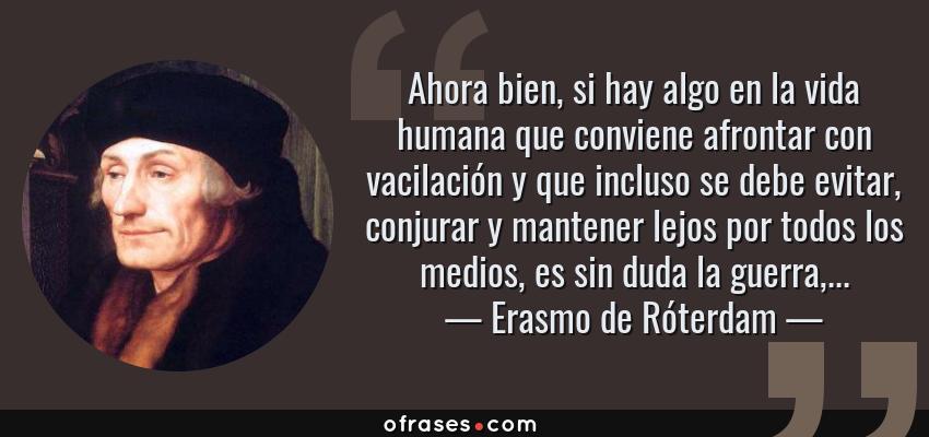 Frases de Erasmo de Róterdam - Ahora bien, si hay algo en la vida humana que conviene afrontar con vacilación y que incluso se debe evitar, conjurar y mantener lejos por todos los medios, es sin duda la guerra,...