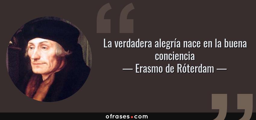 Frases de Erasmo de Róterdam - La verdadera alegría nace en la buena conciencia