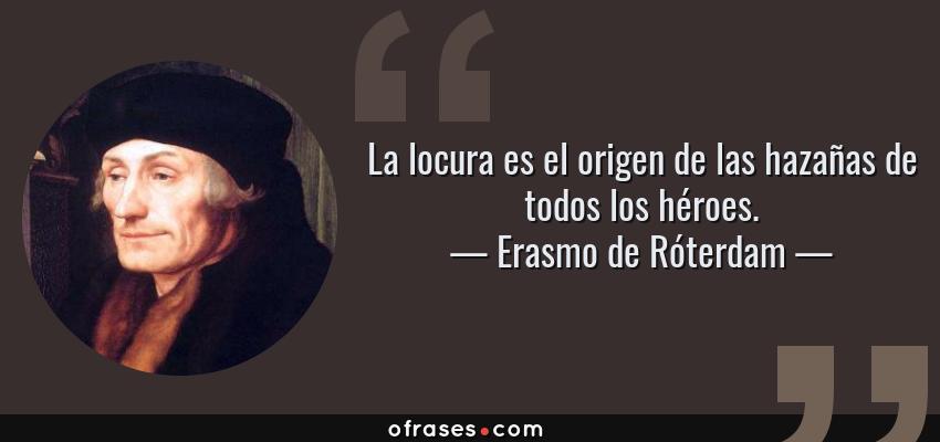 Frases de Erasmo de Róterdam - La locura es el origen de las hazañas de todos los héroes.