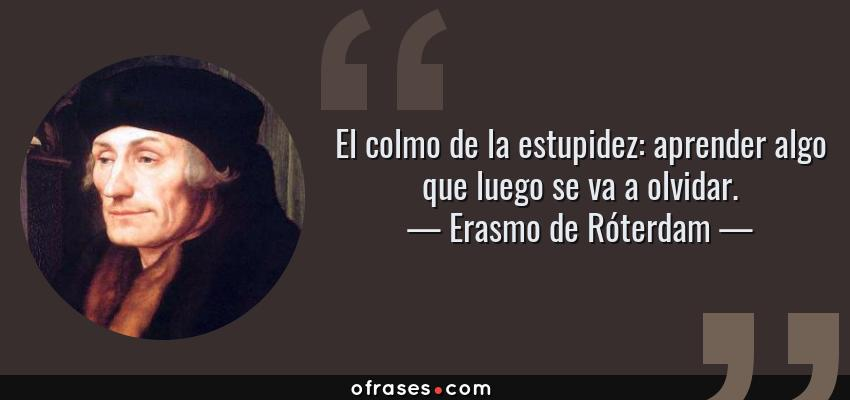 Frases de Erasmo de Róterdam - El colmo de la estupidez: aprender algo que luego se va a olvidar.