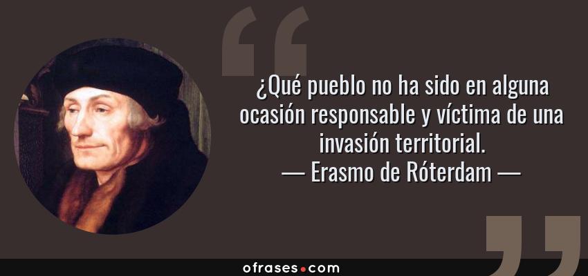 Frases de Erasmo de Róterdam - ¿Qué pueblo no ha sido en alguna ocasión responsable y víctima de una invasión territorial.