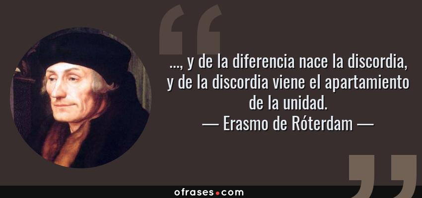 Frases de Erasmo de Róterdam - ..., y de la diferencia nace la discordia, y de la discordia viene el apartamiento de la unidad.