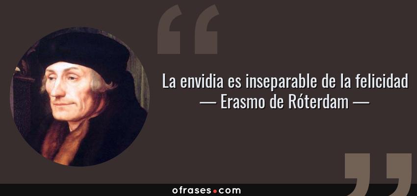 Frases de Erasmo de Róterdam - La envidia es inseparable de la felicidad