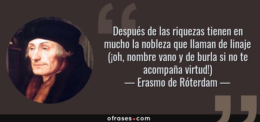Frases de Erasmo de Róterdam - Después de las riquezas tienen en mucho la nobleza que llaman de linaje (¡oh, nombre vano y de burla si no te acompaña virtud!)