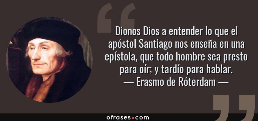 Frases de Erasmo de Róterdam - Dionos Dios a entender lo que el apóstol Santiago nos enseña en una epístola, que todo hombre sea presto para oír; y tardío para hablar.
