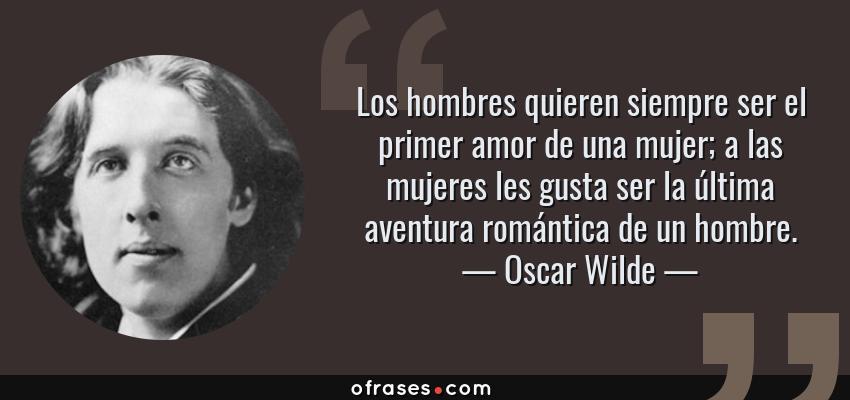 Frases de Oscar Wilde - Los hombres quieren siempre ser el primer amor de una mujer; a las mujeres les gusta ser la última aventura romántica de un hombre.
