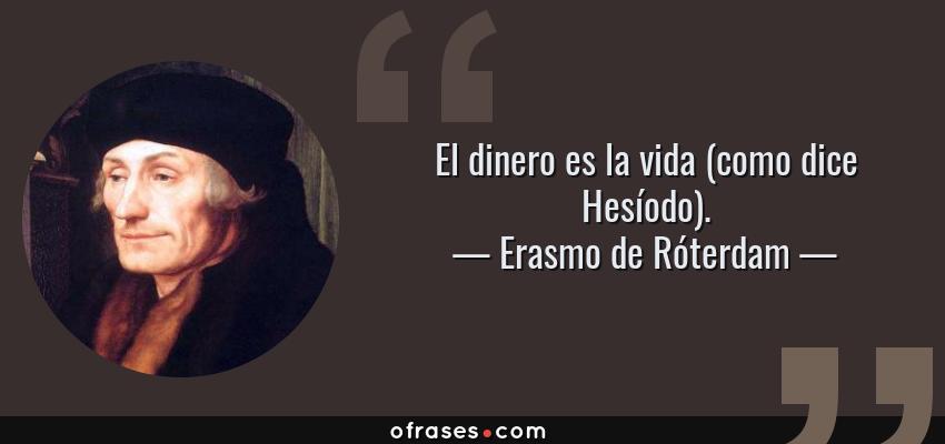 Frases de Erasmo de Róterdam - El dinero es la vida (como dice Hesíodo).