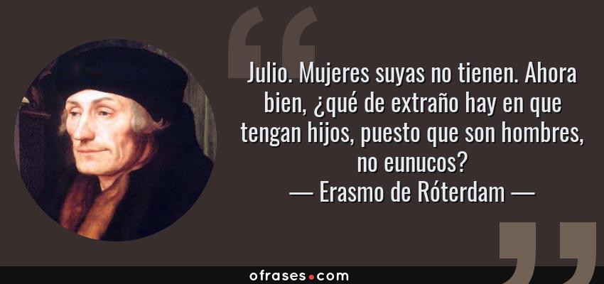 Frases de Erasmo de Róterdam - Julio. Mujeres suyas no tienen. Ahora bien, ¿qué de extraño hay en que tengan hijos, puesto que son hombres, no eunucos?