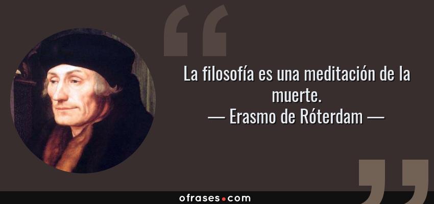 Frases de Erasmo de Róterdam - La filosofía es una meditación de la muerte.