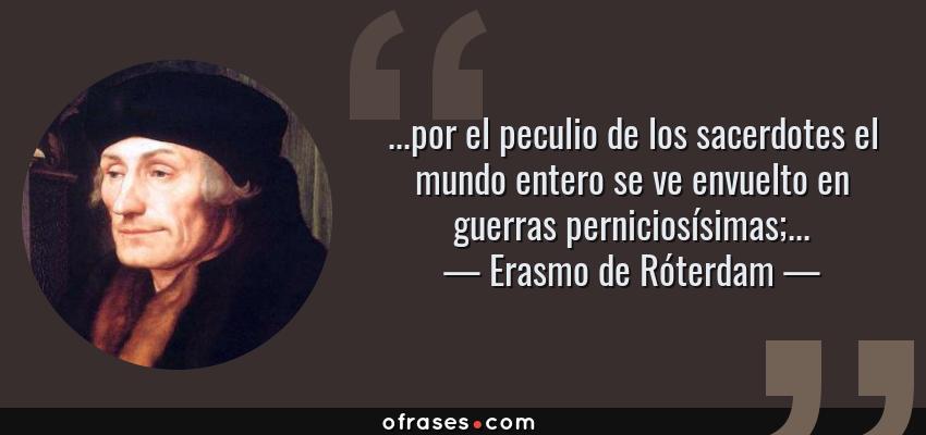 Frases de Erasmo de Róterdam - ...por el peculio de los sacerdotes el mundo entero se ve envuelto en guerras perniciosísimas;...