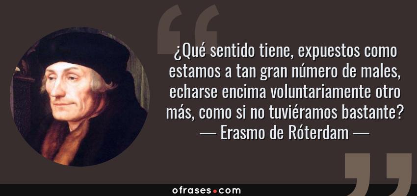 Frases de Erasmo de Róterdam - ¿Qué sentido tiene, expuestos como estamos a tan gran número de males, echarse encima voluntariamente otro más, como si no tuviéramos bastante?