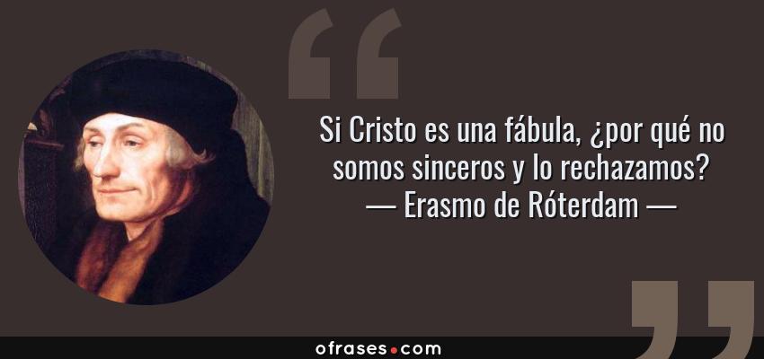 Frases de Erasmo de Róterdam - Si Cristo es una fábula, ¿por qué no somos sinceros y lo rechazamos?