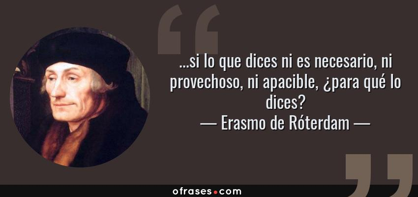 Frases de Erasmo de Róterdam - ...si lo que dices ni es necesario, ni provechoso, ni apacible, ¿para qué lo dices?