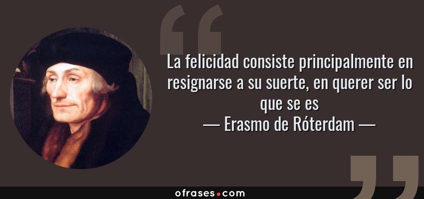 Frases de Erasmo de Róterdam - La felicidad consiste principalmente en resignarse a su suerte, en querer ser lo que se es