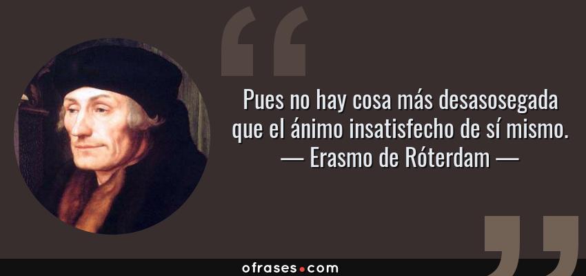 Frases de Erasmo de Róterdam - Pues no hay cosa más desasosegada que el ánimo insatisfecho de sí mismo.