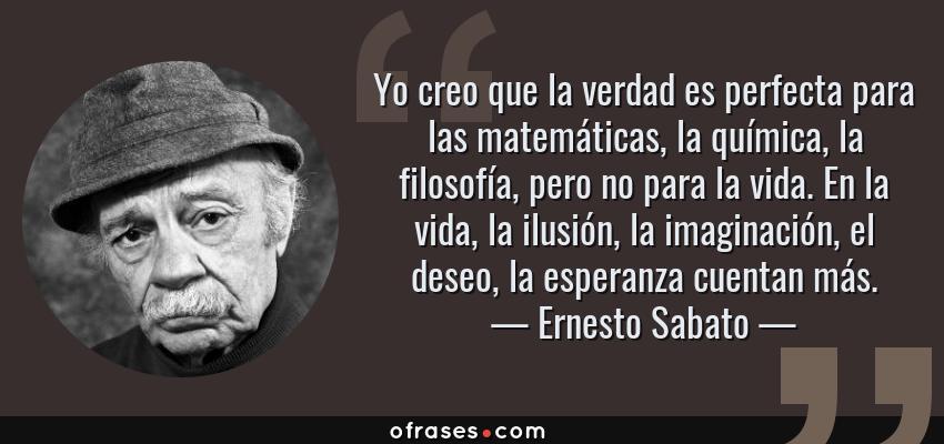 Frases de Ernesto Sabato - Yo creo que la verdad es perfecta para las matemáticas, la química, la filosofía, pero no para la vida. En la vida, la ilusión, la imaginación, el deseo, la esperanza cuentan más.