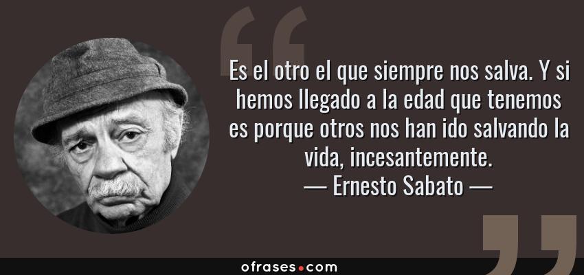 Frases de Ernesto Sabato - Es el otro el que siempre nos salva. Y si hemos llegado a la edad que tenemos es porque otros nos han ido salvando la vida, incesantemente.
