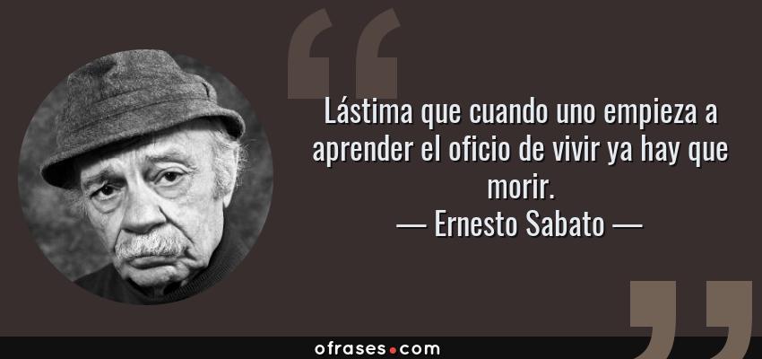 Frases de Ernesto Sabato - Lástima que cuando uno empieza a aprender el oficio de vivir ya hay que morir.