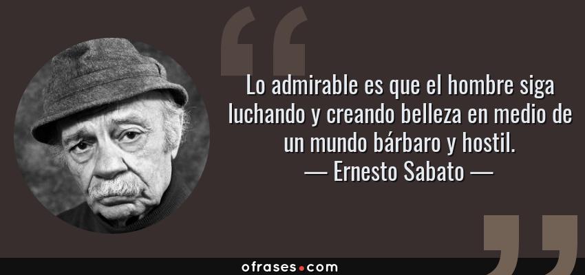 Frases de Ernesto Sabato - Lo admirable es que el hombre siga luchando y creando belleza en medio de un mundo bárbaro y hostil.