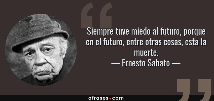 Ernesto Sabato Siempre Tuve Miedo Al Futuro Porque En El