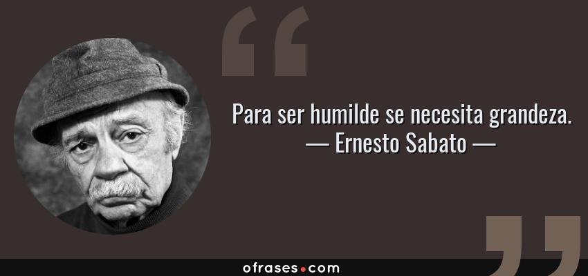 Frases de Ernesto Sabato - Para ser humilde se necesita grandeza.