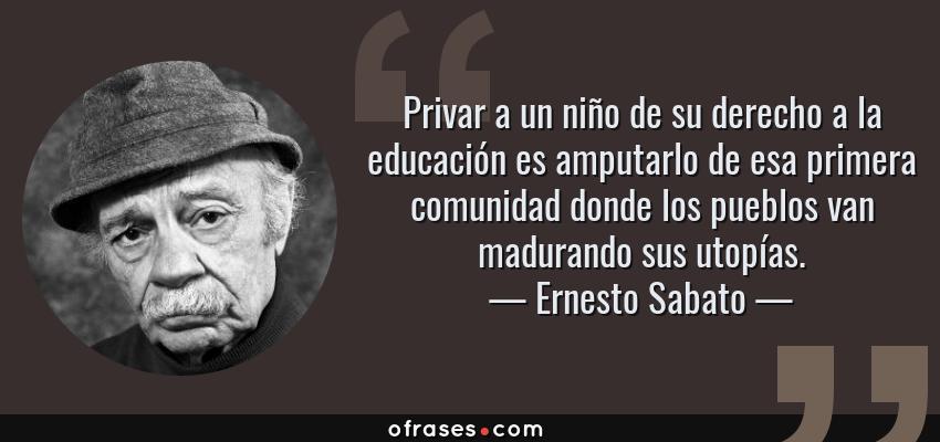 Frases de Ernesto Sabato - Privar a un niño de su derecho a la educación es amputarlo de esa primera comunidad donde los pueblos van madurando sus utopías.