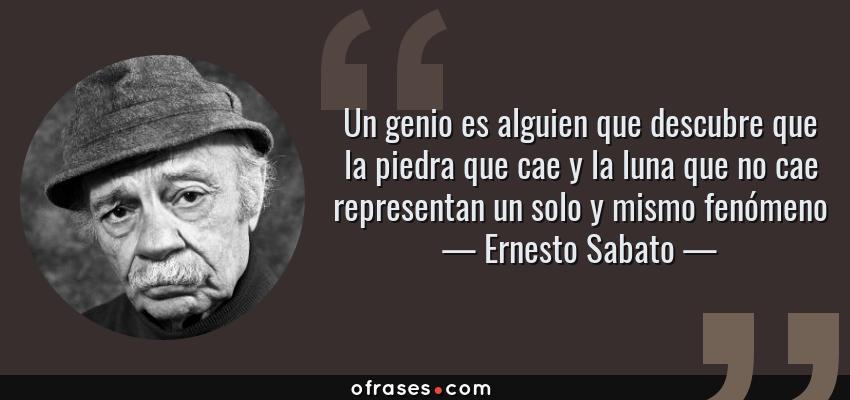 Frases de Ernesto Sabato - Un genio es alguien que descubre que la piedra que cae y la luna que no cae representan un solo y mismo fenómeno