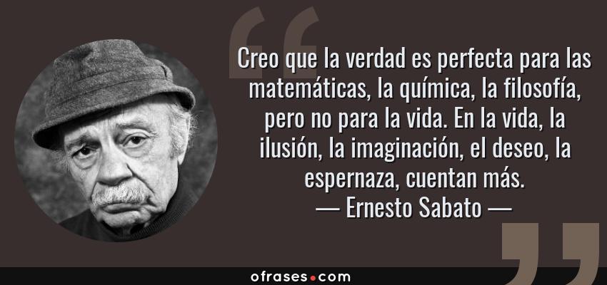 Frases de Ernesto Sabato - Creo que la verdad es perfecta para las matemáticas, la química, la filosofía, pero no para la vida. En la vida, la ilusión, la imaginación, el deseo, la espernaza, cuentan más.
