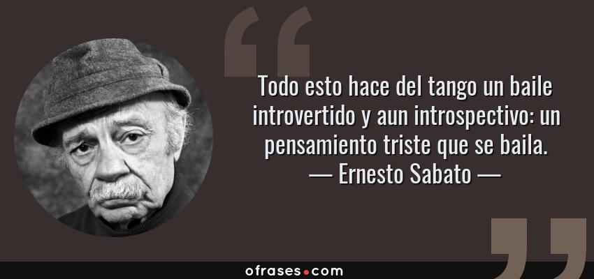 Frases de Ernesto Sabato - Todo esto hace del tango un baile introvertido y aun introspectivo: un pensamiento triste que se baila.