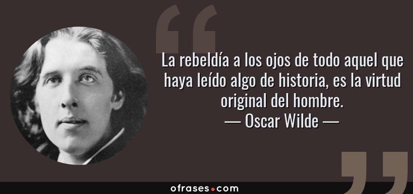 Frases de Oscar Wilde - La rebeldía a los ojos de todo aquel que haya leído algo de historia, es la virtud original del hombre.