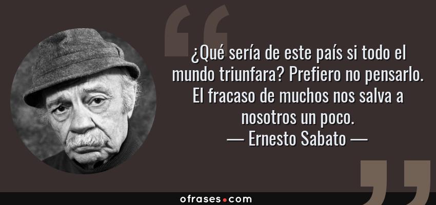 Frases de Ernesto Sabato - ¿Qué sería de este país si todo el mundo triunfara? Prefiero no pensarlo. El fracaso de muchos nos salva a nosotros un poco.