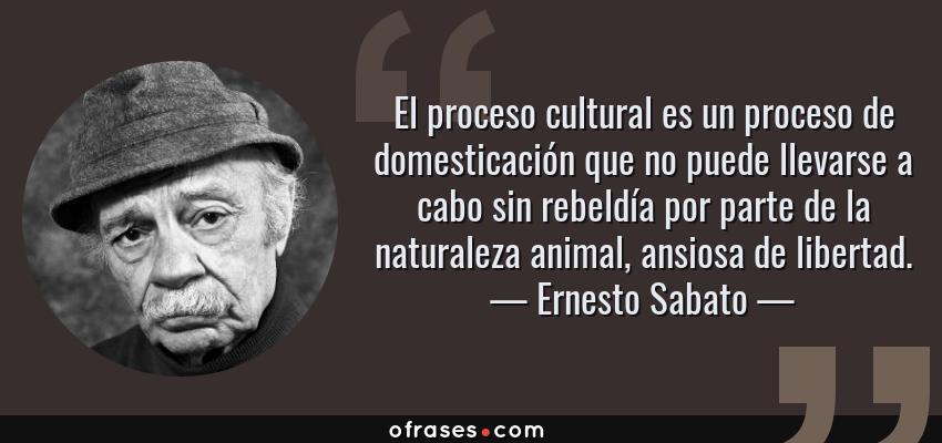 Frases de Ernesto Sabato - El proceso cultural es un proceso de domesticación que no puede llevarse a cabo sin rebeldía por parte de la naturaleza animal, ansiosa de libertad.