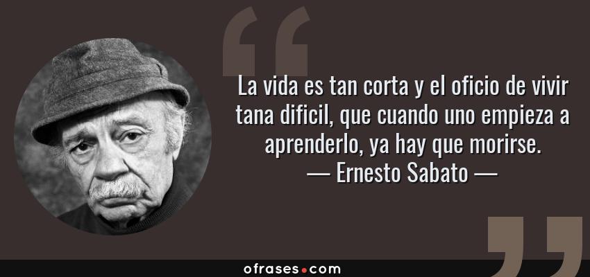 Frases de Ernesto Sabato - La vida es tan corta y el oficio de vivir tana dificil, que cuando uno empieza a aprenderlo, ya hay que morirse.