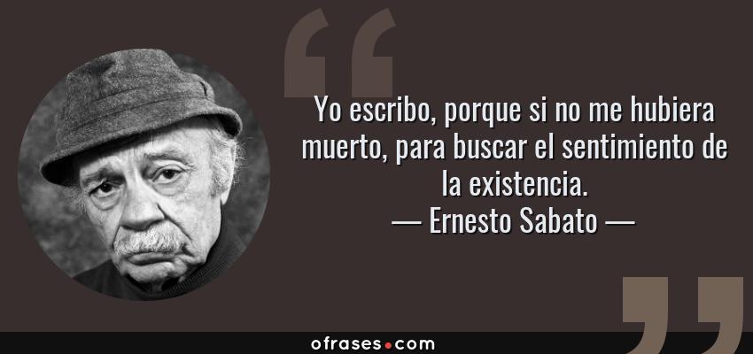 Frases de Ernesto Sabato - Yo escribo, porque si no me hubiera muerto, para buscar el sentimiento de la existencia.