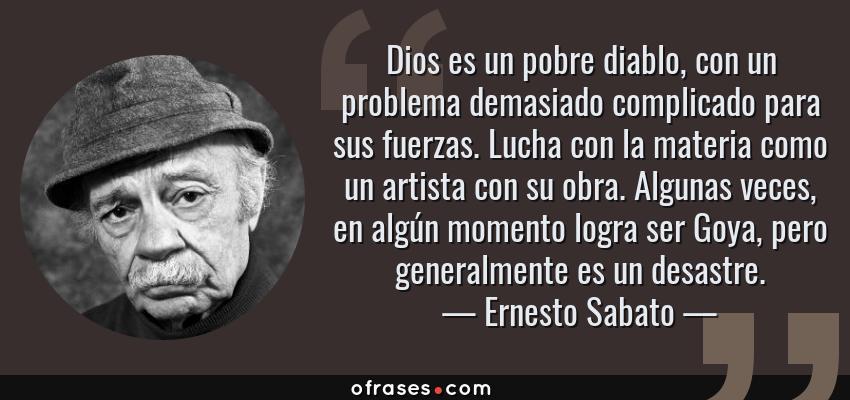 Frases de Ernesto Sabato - Dios es un pobre diablo, con un problema demasiado complicado para sus fuerzas. Lucha con la materia como un artista con su obra. Algunas veces, en algún momento logra ser Goya, pero generalmente es un desastre.