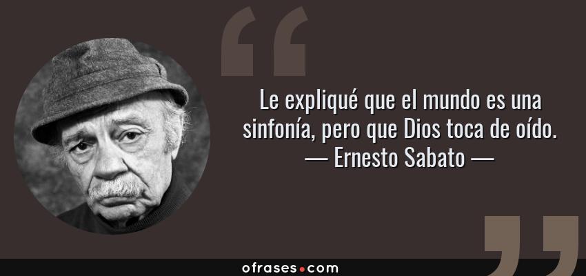 Frases de Ernesto Sabato - Le expliqué que el mundo es una sinfonía, pero que Dios toca de oído.