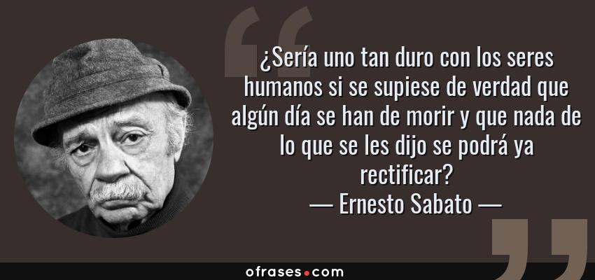 Frases de Ernesto Sabato - ¿Sería uno tan duro con los seres humanos si se supiese de verdad que algún día se han de morir y que nada de lo que se les dijo se podrá ya rectificar?